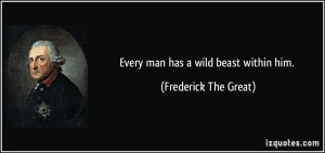 quote-every-man-has-a-wild-beast-within-him-frederick-the-great-74983